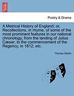 A Metrical History of England; Or, Recollections, in Rhyme, of Some of the Most Prominent Features in Our National Chronology, from the Landing of ... Commencement of the Regency, in 1812, Etc.