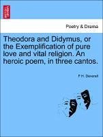 Theodora and Didymus, or the Exemplification of pure love and vital religion. An heroic poem, in three cantos. THE SECOND EDITION - Deverell, F H.