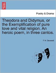 Theodora And Didymus, Or The Exemplification Of Pure Love And Vital Religion. An Heroic Poem, In Three Cantos. - F H. Deverell