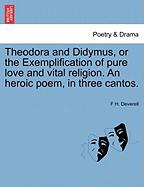 Theodora and Didymus, or the Exemplification of Pure Love and Vital Religion. an Heroic Poem, in Three Cantos.