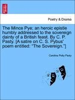 The Mince Pye an heroic epistle humbly addressed to the sovereign dainty of a British feast. By C. P. Pasty. [A satire on C. S. Pybus' poem entitled: