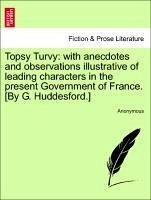 Topsy Turvy: with anecdotes and observations illustrative of leading characters in the present Government of France. [By G. Huddesford.] The second edition. - Anonymous