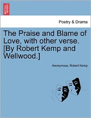 The Praise and Blame of Love, with other verse. [By Robert Kemp and Wellwood.] - Anonymous, Robert Kemp