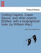 Foot, Henry;Hay, William: Cutting Capers, Caper Sauce, and other poems. [Edited, with a biographical note, by William Hay.]