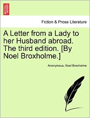 A Letter from a Lady to her Husband abroad. The third edition. [By Noel Broxholme.] - Anonymous, Noel Broxholme