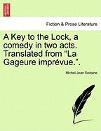 """A Key to the Lock, a Comedy in Two Acts. Translated from """"La Gageure Impr Vue.."""""""