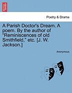"""A Parish Doctor's Dream. a Poem. by the Author of """"Reminiscences of Old Smithfield,"""" Etc. [J. W. Jackson.]"""