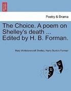 Shelley, Mary Wollstonecraft;Forman, Harry Buxton: The Choice. A poem on Shelley´s death ... Edited by H. B. Forman.