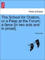 The School for Orators, or a Peep at the Forum a farce [in two acts and in prose]. - Anonymous