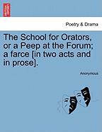 The School for Orators, or a Peep at the Forum; A Farce [In Two Acts and in Prose].