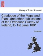 Anonymous: Catalogue of the Maps and Plans and other publications of the Ordnance Survey of Ireland, to 1st June 1881.