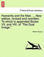"""Humanity and the Man. ... New Edition, Revised and Rewritten. to Which Is Appended Books VII. and VIII. of """"The Dual Image.."""""""