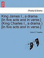 King James I., a Drama. [In Five Acts and in Verse.] (King Charles I., a Drama.) [In Five Acts and in Verse.]