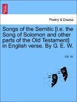 Songs of the Semitic [i.e. the Song of Solomon and other parts of the Old Testament] in English verse. By G. E. W. - W. , G. E.