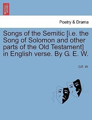 Songs of the Semitic [i.e. the Song of Solomon and other parts of the Old Testament] in English verse. By G. E. W. als Taschenbuch von G. E. W.