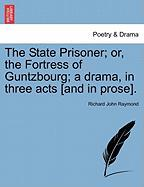 The State Prisoner; Or, the Fortress of Guntzbourg; A Drama, in Three Acts [And in Prose].