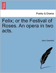 Felix; Or The Festival Of Roses. An Opera In Two Acts. - John Oxenford