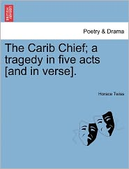 The Carib Chief; A Tragedy In Five Acts [And In Verse]. - Horace Twiss