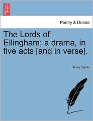 The Lords Of Ellingham; A Drama, In Five Acts [And In Verse]. - Henry Spicer