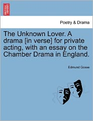 The Unknown Lover. A Drama [In Verse] For Private Acting, With An Essay On The Chamber Drama In England. - Edmund Gosse