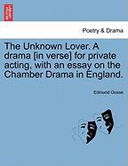 The Unknown Lover. a Drama [In Verse] for Private Acting, with an Essay on the Chamber Drama in England.