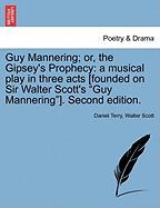 """Guy Mannering; Or, the Gipsey's Prophecy: A Musical Play in Three Acts [Founded on Sir Walter Scott's """"Guy Mannering""""]. Second Edition."""