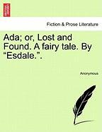 """ADA; Or, Lost and Found. a Fairy Tale. by """"Esdale.."""""""