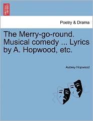 The Merry-Go-Round. Musical Comedy ... Lyrics By A. Hopwood, Etc.