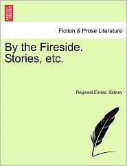 By The Fireside. Stories, Etc. - Reginald Ernest. Salwey