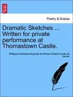 Dramatic Sketches ... Written for private performance at Thomastown Castle. - Jarnac, Philippe-Ferdinand-Auguste de Rohan-Chabot comte de
