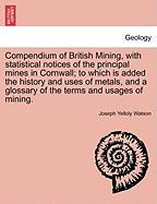Compendium of British Mining, with Statistical Notices of the Principal Mines in Cornwall; To Which Is Added the History and Uses of Metals, and a Glo