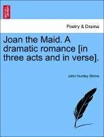 Joan the Maid. A dramatic romance [in three acts and in verse]. - Skrine, John Huntley
