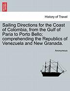 Sailing Directions for the Coast of Colombia, from the Gulf of Paria to Porto Bello; Comprehending the Republics of Venezuela and New Granada.