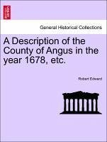 A Description of the County of Angus in the year 1678, etc. - Edward, Robert