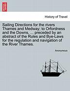 Sailing Directions for the Rivers Thames and Medway; To Orfordness and the Downs, ... Preceded by an Abstract of the Rules and Bye-Laws for the Regula