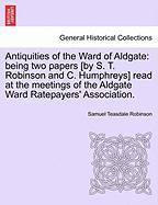 Antiquities of the Ward of Aldgate: Being Two Papers [By S. T. Robinson and C. Humphreys] Read at the Meetings of the Aldgate Ward Ratepayers' Associa