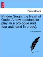 Pindee Singh, the Pearl of Oude. A new spectacular play, in a prologue and four acts [and in prose]. als Taschenbuch von C H. Stephenson - British Library, Historical Print Editions
