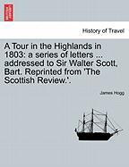 A Tour in the Highlands in 1803: A Series of Letters ... Addressed to Sir Walter Scott, Bart. Reprinted from 'The Scottish Review.'.