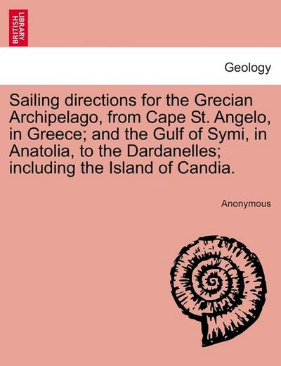 Sailing directions for the Grecian Archipelago, from Cape St. Angelo, in Greece and the Gulf of Symi, in Anatolia, to the Dardanelles including the Island of Candia. - Anonymous