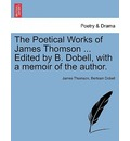 The Poetical Works of James Thomson ... Edited by B. Dobell, with a Memoir of the Author. - James Thomson