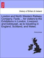 London and North Western Railway Company. Facts ... for visitors to the Exhibitions in London, Liverpool, and Edinburgh, as to travelling in Engla... - British Library, Historical Print Editions