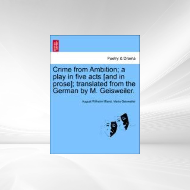 Crime from Ambition; a play in five acts [and in prose]; translated from the German by M. Geisweiler. als Taschenbuch von August Wilhelm Iffland, ... - British Library, Historical Print Editions