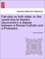 Fair-Play on Both Sides: Or, the Surest Way to Heaven: Discovered in a Dispute Between a Roman-Catholic and a Protestant.