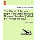 The Works of the Late Right Honourable Richard Brinsley Sheridan. [Edited by Thomas Moore.] - Richard Sheridan