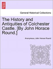 The History and Antiquities of Colchester Castle. [By John Horace Round.] - Anonymous, John Horace Round