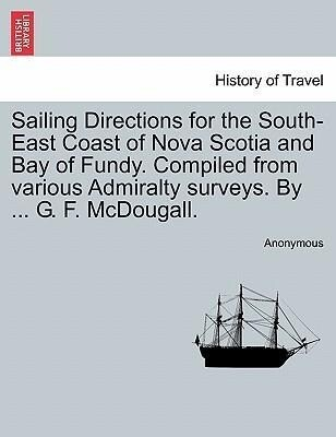 Sailing Directions for the South-East Coast of Nova Scotia and Bay of Fundy. Compiled from various Admiralty surveys. By ... G. F. McDougall. als ...