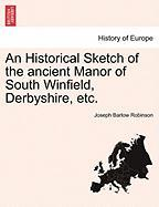 An Historical Sketch of the Ancient Manor of South Winfield, Derbyshire, Etc.
