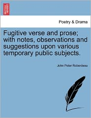 Fugitive Verse And Prose; With Notes, Observations And Suggestions Upon Various Temporary Public Subjects. - John Peter Roberdeau