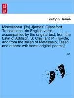 Miscellanea. [By] J[ames] G[lassford. Translations into English verse, accompanied by the original text, from the Latin of Addison, S. Clay, and P. Frowde, and from the Italian of Metastasio, Tasso and others: with some original poems]. - G. , J