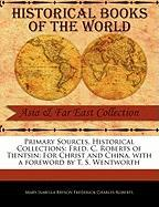Primary Sources, Historical Collections: Fred. C. Roberts of Tientsin: For Christ and China, with a Foreword by T. S. Wentworth